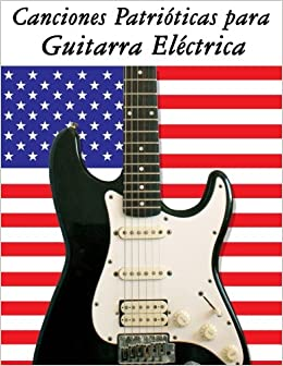 Canciones Patrióticas para Guitarra Eléctrica: 10 Canciones de Estados Unidos (Spanish Edition): Uncle Sam: 9781500765682: Amazon.com: Books