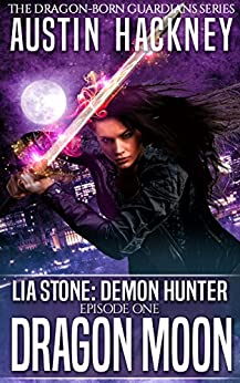 Dragon Moon: Lia Stone: Demon Hunter - Episode One (Dragon-born Guardians Series Book 1) by [Hackney, Austin]