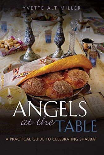 Angels at the Table: A Practical Guide to Celebrating Shabbat by Yvette Alt Miller