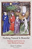 Nothing Natural Is Shameful: Sodomy and Science in Late Medieval Europe (The Middle Ages Series), Joan Cadden, 0812245377