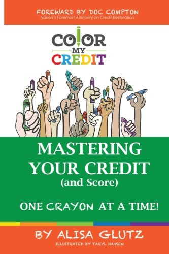 Color My Credit: Mastering Your Credit Report - And Score - One Crayon at a Time: Create YOUR Financial Legacy NOW (Volume 1)
