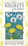 By Bronnie Ware - The Top Five Regrets of the Dying: A Life Transformed by the Dearly Departing