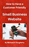 img - for How to Have a Customer Friendly Small Business Website: Grab more Local Customers and Send Them to Your Business book / textbook / text book