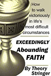 Exceeding abounding faith: How to walk victoriously in life's most difficult circumstances