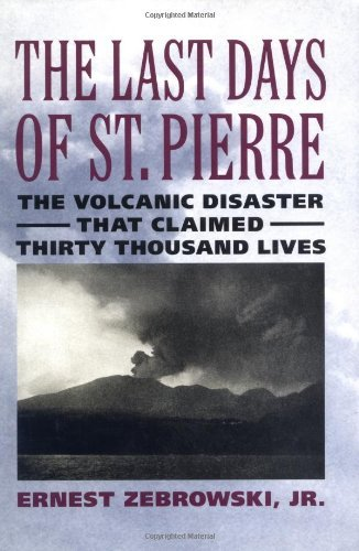The Last Days of St. Pierre: The Volcanic Disaster That Claimed 30,000 Lives: The Volcanic Disaster That Claimed 30, 000 Lives (Rivergate Regionals Collection)