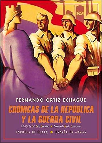 Crónicas de la República y la Guerra Civil: abril de 1931-mayo de 1939 España en Armas: Amazon.es: Ortiz Echagüe, Fernando, Sala González, Luis, Campomar, Marta: Libros