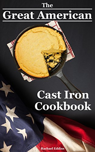 The Great American Cast Iron Cookbook: Delicious Cast Iron Skillet/Cookware Recipes & Care Guide by [Eddins, Rachael]