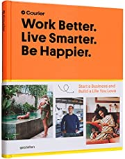 Work Better. Live Smarter. Be Happier.: Start a Business and Build a Life you Love