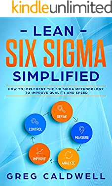 Lean Six Sigma: Simplified - How to Implement The Six Sigma Methodology to Improve Quality and Speed (Lean Guides with Scrum, Sprint, Kanban, DSDM, XP & Crystal Book 7)