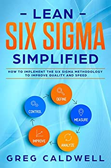 Lean Six Sigma: Simplified - How to Implement The Six Sigma Methodology to Improve Quality and Speed (Lean Guides with Scrum, Sprint, Kanban, DSDM, XP & Crystal Book 7) by [Caldwell, Greg]