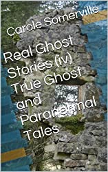 Real Ghost Stories (iv) True Ghost and Paranormal Tales (Haunting Series Book 4)