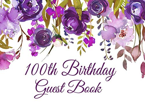 - 100th Birthday Guest Book: Purple Floral 100th Birthday Guest Book for Women with Gift Log, Sign In Guests at Birthday Parties