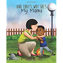 And That's Why She's My Mama: What is a Mama? A mama is someone who is always there for you. She makes you your favorite food, takes you to the park, ... they will forever hold you in their hearts.
