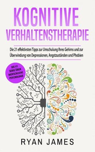 kognitive-verhaltenstherapie-die-21-effektivsten-tipps-zur-umschulung-ihres-gehirns-und-zur-berwindung-von-depressionen-angstzustnden-und-phobien-cognitive-behavioral-therapy-deutsch-buch-german