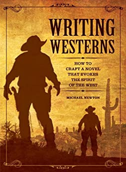 Writing Westerns: How to Craft Novels that Evoke the Spirit of the West by [Newton, Mike]