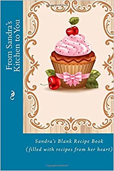 From Sandra\'s Kitchen to You: Sandra\'s Blank Recipe Book (filled ...