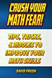Crush Your Math Fear!: Tips, Tricks, & Riddles to Improve Your Math Skills