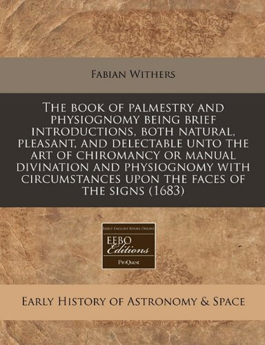 Download The book of palmestry and physiognomy being brief introductions, both natural, pleasant, and delectable unto the art of chiromancy or manual ... upon the faces of the signs (1683) ebook