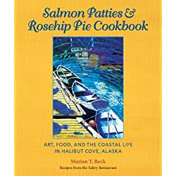 Salmon Patties & Rosehip Pie Cookbook: Art, Food, and the Coastal Life in Halibut Cove, Alaska