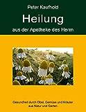 Heilung aus der Apotheke des Herrn - Band 1: Gesundheit durch Obst, Gemüse und Kräuter aus Natur und Garten