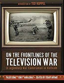 On the Frontlines of the Television War: A Legendary War Cameraman in Vietnam by [Hirashiki, Yasutsune, Irving, Terry, Koppel, Ted]