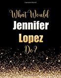 What Would Jennifer Lopez Do?: Large Notebook/Diary/Journal for Writing 100 Pages, Jennifer Lopez Gift for Fans