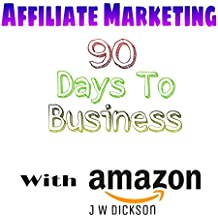 Affiliate Marketing 90 Days To Business With Amazon: Make A Passive Income With Amazon Associates