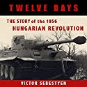Twelve Days: The Story of the 1956 Hungarian Revolution Audiobook by Victor Sebestyen Narrated by Rick Reitz