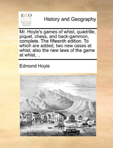 Mr. Hoyle's games of whist, quadrille, piquet, chess, and back-gammon, complete. The fifteenth edition. To which are added, two new cases at whist; also the new laws of the game at whist, .. ebook