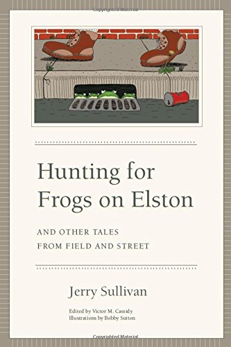 Hunting for Frogs on Elston, and Other Tales from Field & Street