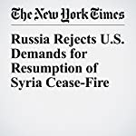 Russia Rejects U.S. Demands for Resumption of Syria Cease-Fire   Anne Barnard,Sewell Chan