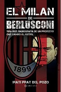 El Milan de Berlusconi: 1986-2017: Radiografía de un proyecto que cambió el
