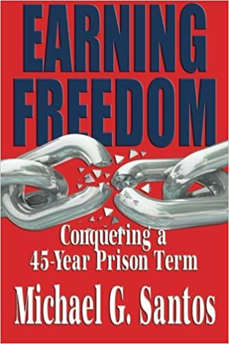 Earning Freedom: Conquering a 45 Year Prison Term: Michael G