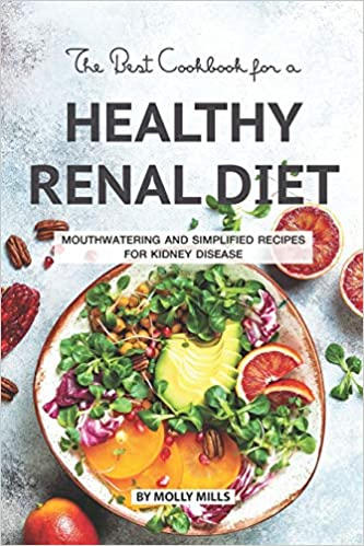 Mouthwatering and Simplified Recipes For Kidney Disease The Best Cookbook for a Healthy Renal Diet