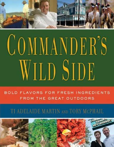 Commander's Wild Side: Bold Flavors for Fresh Ingredients from the Great Outdoors by Ti Adelaide Martin, Tory McPhail