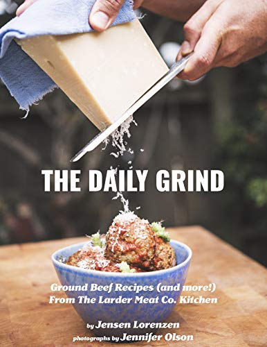 The Daily Grind: Ground Beef Recipes (and more!) From The Larder Meat Co. Kitchen by [Lorenzen, Jensen]