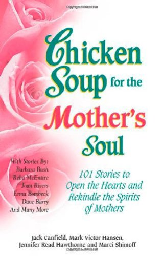 Chicken Soup for the Mother's Soul: 101 Stories to Open the Hearts and Rekindle the Spirits of Mothers