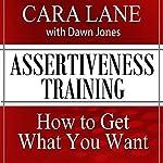 Assertiveness Training: How to Get What You Want | Cara Lane,Dawn Jones
