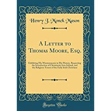 A Letter to Thomas Moore, Esq.: Exhibiting His Misstatements in His History, Respecting the Introduction of Christianity Into Ireland, and the ... the Early Irish Christians (Classic Reprint)