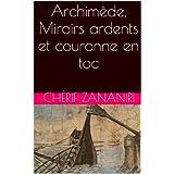Archimède,  Miroirs ardents et couronne en toc (French Edition)
