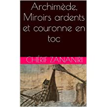 Archimède,  Miroirs ardents et couronne en toc (French Edition)