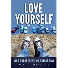 Love Yourself Like There Were No Tomorrow (Self-Help) (Suicide Prevention Book 1)