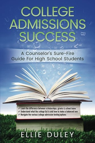 College Admissions Success: A Counselor's Sure-Fire Guide For High School Students