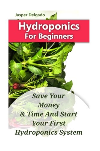 Hydroponics For Beginners: Save Your Money & Time And Start Your First Hydroponics System