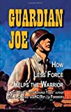 img - for Guardian Joe: How Less Force Helps the Warrior book / textbook / text book