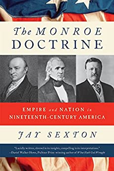 The Monroe Doctrine: Empire and Nation in Nineteenth-Century America by [Sexton, Jay]