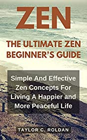 Zen: The Ultimate Zen Beginner's Guide: Simple And Effective Zen Concepts For Living A Happier and More Peaceful Life