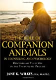 The Role of Companion Animals in Counseling and Psychology : Discovering Their Use in the Therapeutic Process, Wilkes, Janet/K, 0398078637