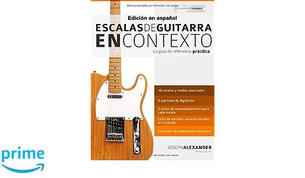 Escalas de guitarra en contexto: Domina y aplica todas las escalas y modos esenciales en la guitarra (Spanish Edition): Mr Joseph Alexander, ...