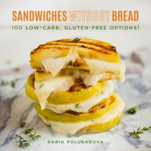 Sandwiches Without Bread: 100 Low-Carb, Gluten-Free Options! by Daria Polukarova